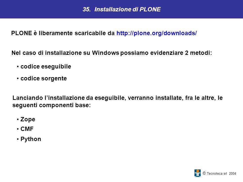35. Installazione di PLONE © Tecnoteca srl 2004 PLONE è liberamente scaricabile da http://plone.org/downloads/ Nel caso di installazione su Windows po