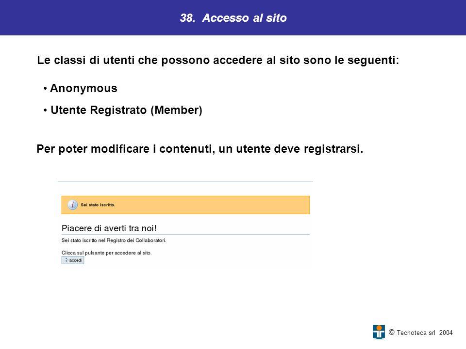 38. Accesso al sito © Tecnoteca srl 2004 Le classi di utenti che possono accedere al sito sono le seguenti: Anonymous Utente Registrato (Member) Per p