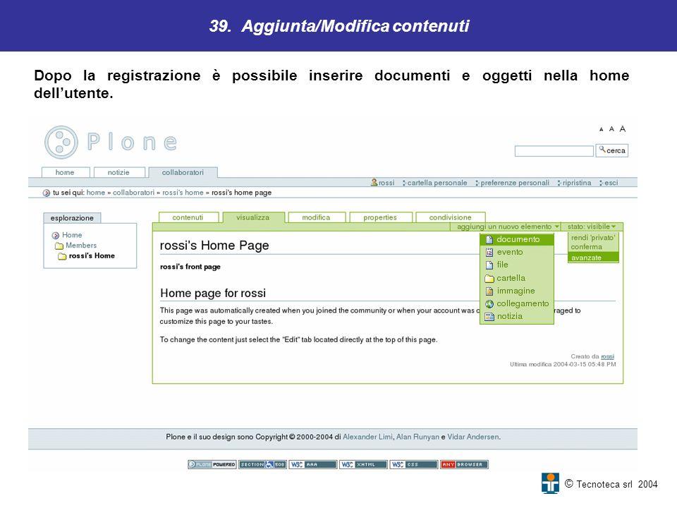 39. Aggiunta/Modifica contenuti © Tecnoteca srl 2004 Dopo la registrazione è possibile inserire documenti e oggetti nella home dellutente.