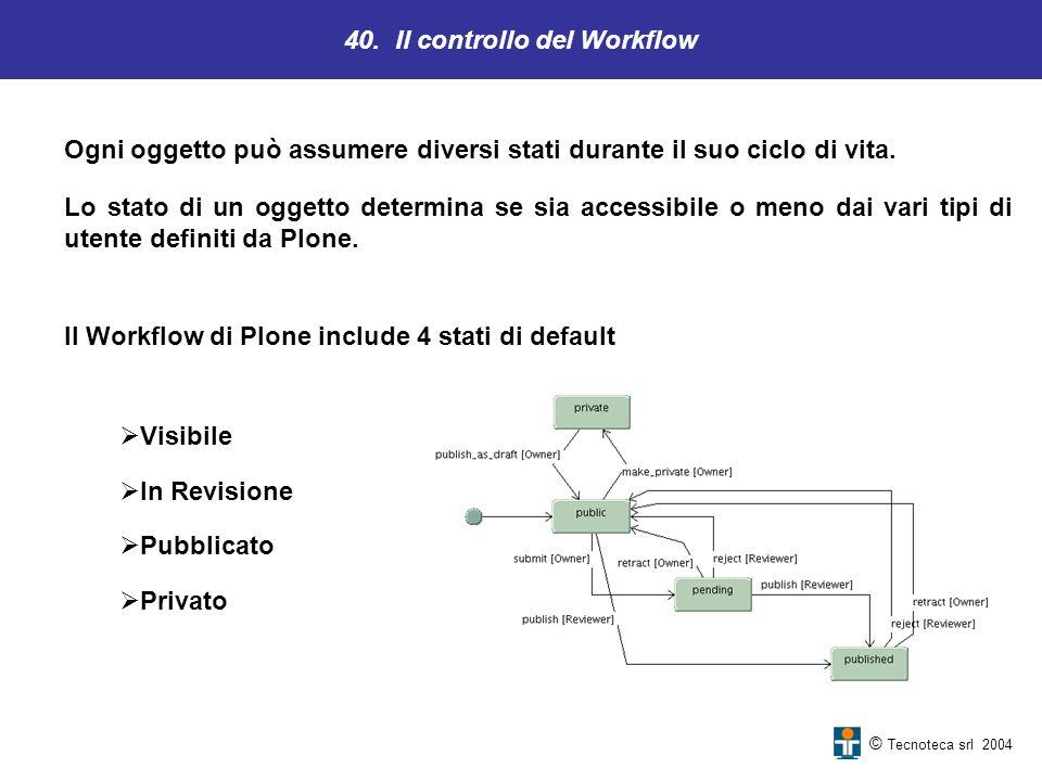 40. Il controllo del Workflow © Tecnoteca srl 2004 Ogni oggetto può assumere diversi stati durante il suo ciclo di vita. Lo stato di un oggetto determ
