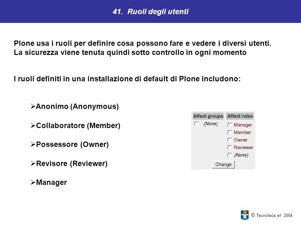 41. Ruoli degli utenti © Tecnoteca srl 2004 Plone usa i ruoli per definire cosa possono fare e vedere i diversi utenti. La sicurezza viene tenuta quin