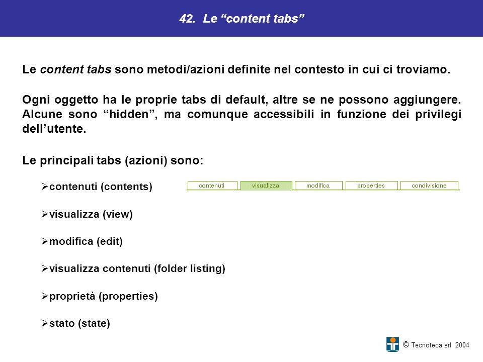 42. Le content tabs © Tecnoteca srl 2004 Le content tabs sono metodi/azioni definite nel contesto in cui ci troviamo. Ogni oggetto ha le proprie tabs