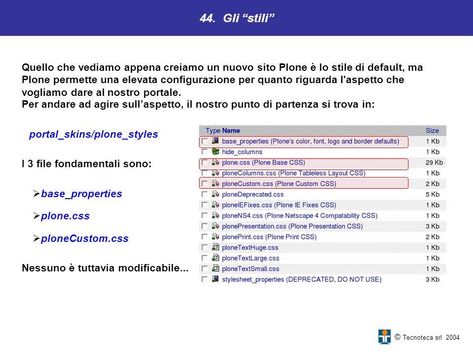 44. Gli stili © Tecnoteca srl 2004 Quello che vediamo appena creiamo un nuovo sito Plone è lo stile di default, ma Plone permette una elevata configur