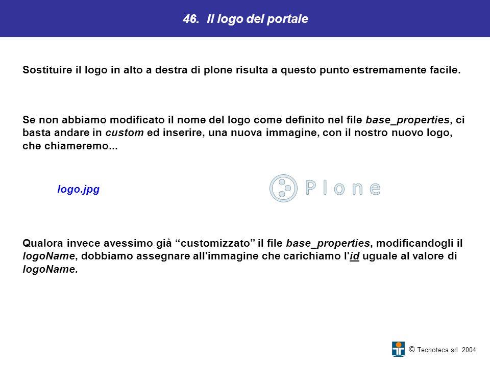 46. Il logo del portale © Tecnoteca srl 2004 Sostituire il logo in alto a destra di plone risulta a questo punto estremamente facile. Se non abbiamo m