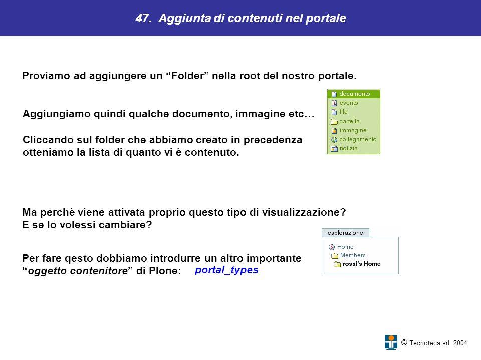 47. Aggiunta di contenuti nel portale © Tecnoteca srl 2004 Proviamo ad aggiungere un Folder nella root del nostro portale. Aggiungiamo quindi qualche