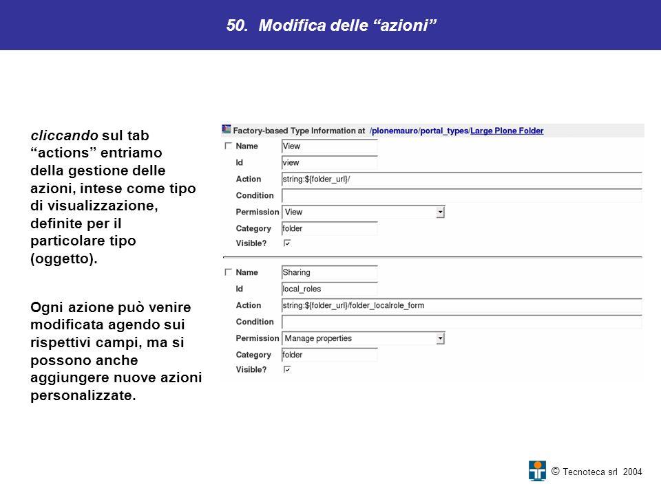 50. Modifica delle azioni © Tecnoteca srl 2004 cliccando sul tab actions entriamo della gestione delle azioni, intese come tipo di visualizzazione, de