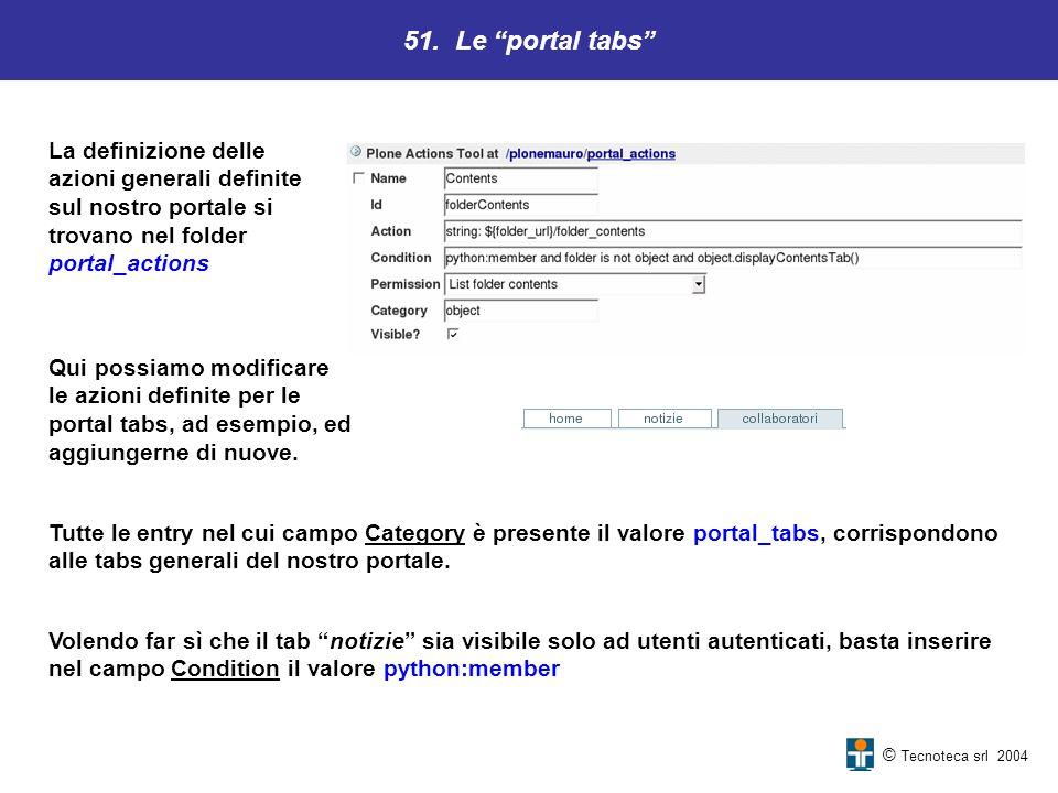 51. Le portal tabs © Tecnoteca srl 2004 La definizione delle azioni generali definite sul nostro portale si trovano nel folder portal_actions Volendo