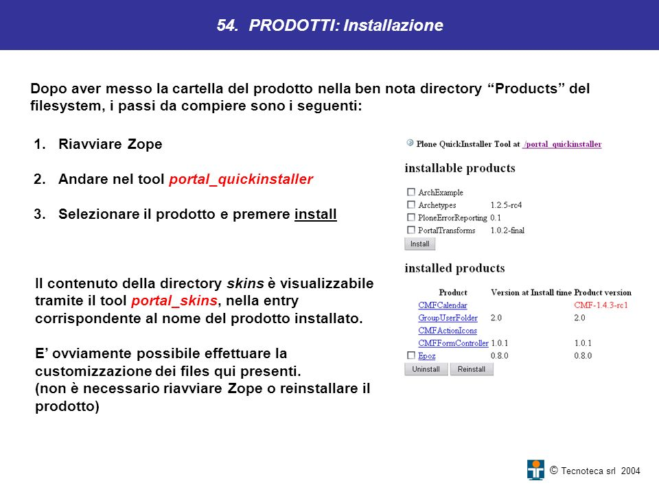© Tecnoteca srl 2004 1.Riavviare Zope 2.Andare nel tool portal_quickinstaller 3.Selezionare il prodotto e premere install 54. PRODOTTI: Installazione