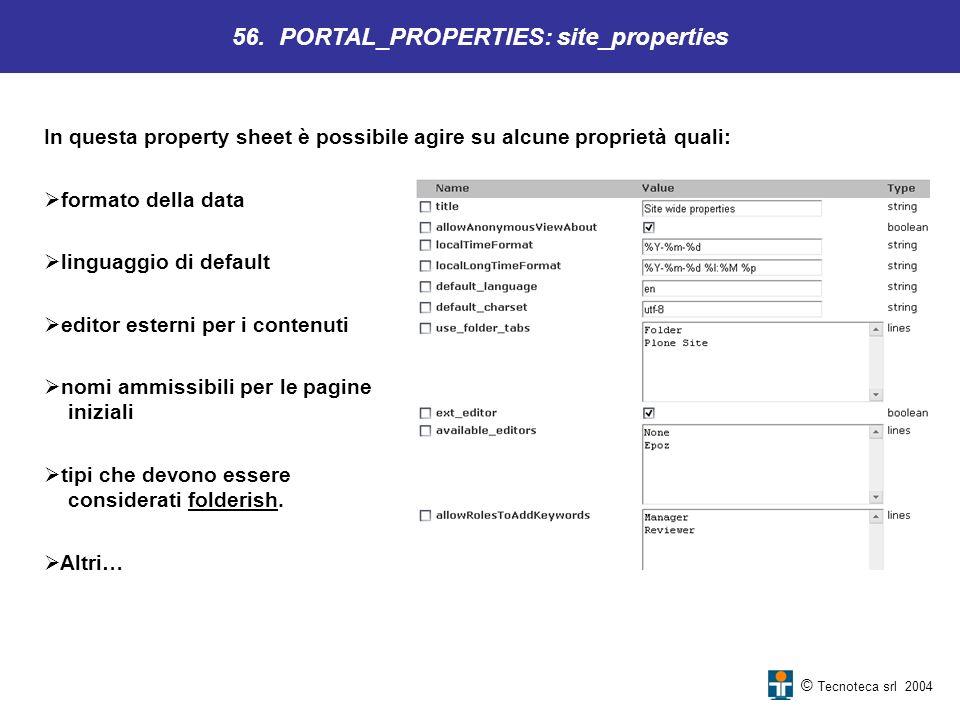 © Tecnoteca srl 2004 In questa property sheet è possibile agire su alcune proprietà quali: 56. PORTAL_PROPERTIES: site_properties formato della data l