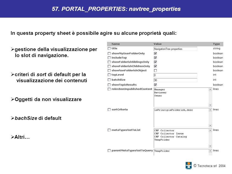 © Tecnoteca srl 2004 57. PORTAL_PROPERTIES: navtree_properties In questa property sheet è possibile agire su alcune proprietà quali: gestione della vi