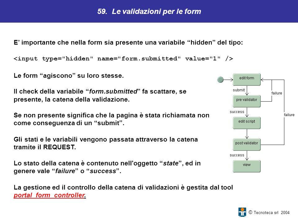 © Tecnoteca srl 2004 E importante che nella form sia presente una variabile hidden del tipo: 59. Le validazioni per le form Le form agiscono su loro s