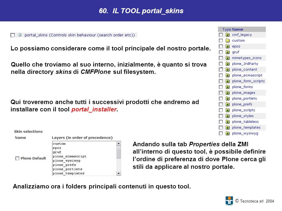 © Tecnoteca srl 2004 Lo possiamo considerare come il tool principale del nostro portale. 60. IL TOOL portal_skins Quello che troviamo al suo interno,