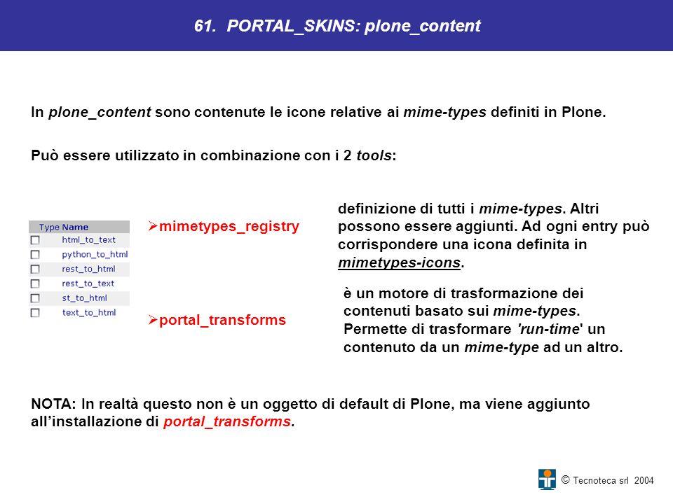 © Tecnoteca srl 2004 In plone_content sono contenute le icone relative ai mime-types definiti in Plone. 61. PORTAL_SKINS: plone_content Può essere uti