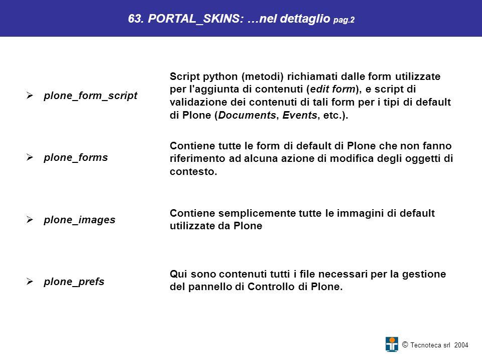 Qui sono contenuti tutti i file necessari per la gestione del pannello di Controllo di Plone. 63. PORTAL_SKINS: …nel dettaglio pag.2 Contiene tutte le
