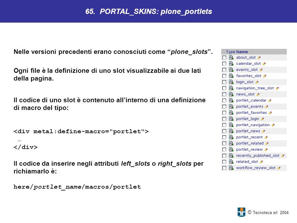 © Tecnoteca srl 2004 Nelle versioni precedenti erano conosciuti come plone_slots. 65. PORTAL_SKINS: plone_portlets Ogni file è la definizione di uno s