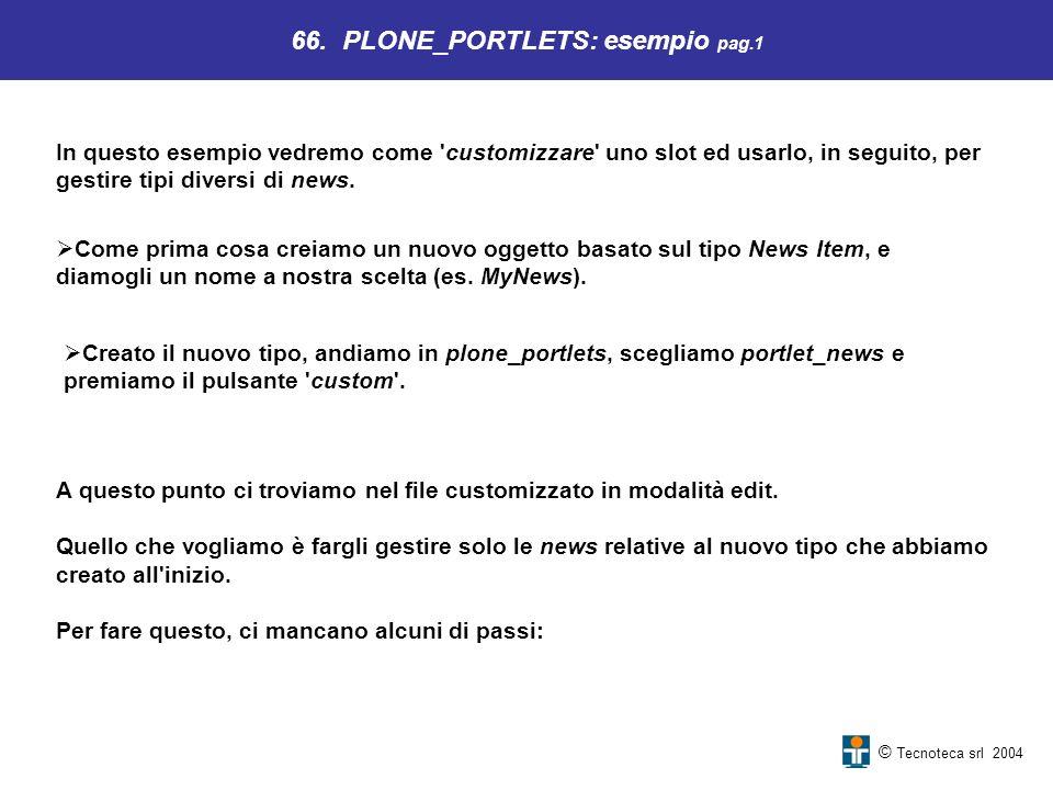 © Tecnoteca srl 2004 In questo esempio vedremo come 'customizzare' uno slot ed usarlo, in seguito, per gestire tipi diversi di news. 66. PLONE_PORTLET