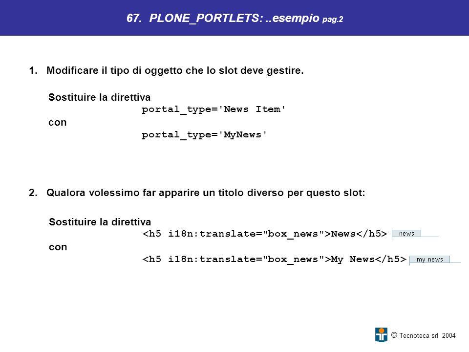 © Tecnoteca srl 2004 1.Modificare il tipo di oggetto che lo slot deve gestire. 67. PLONE_PORTLETS:..esempio pag.2 Sostituire la direttiva portal_type=