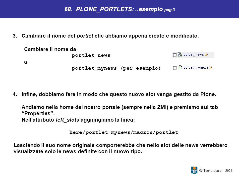 © Tecnoteca srl 2004 3.Cambiare il nome del portlet che abbiamo appena creato e modificato. 68. PLONE_PORTLETS:..esempio pag.3 Cambiare il nome da por