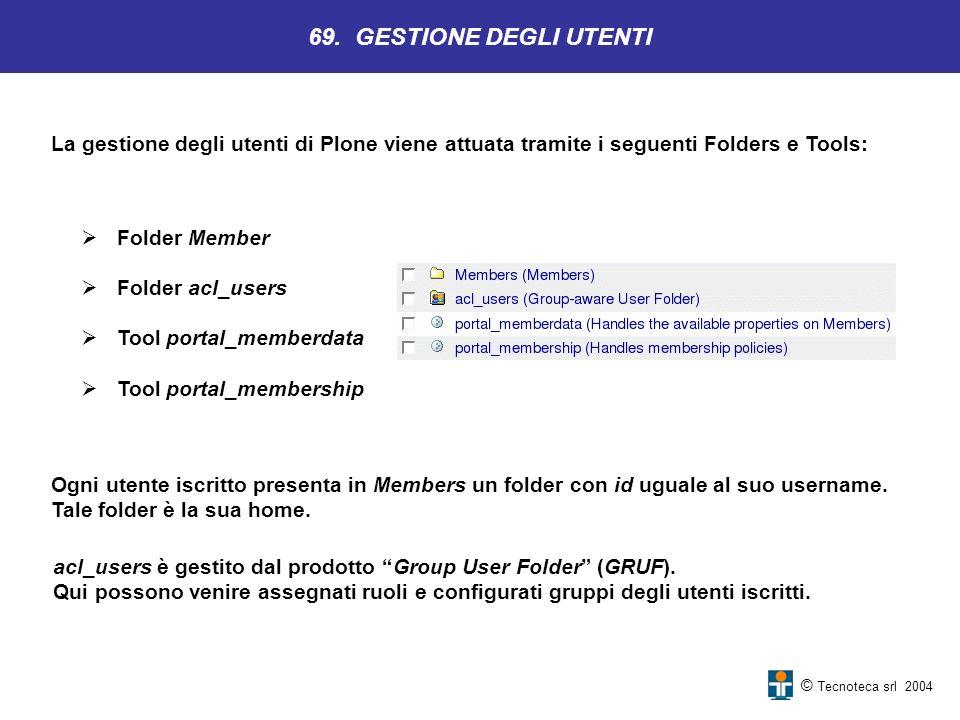 © Tecnoteca srl 2004 La gestione degli utenti di Plone viene attuata tramite i seguenti Folders e Tools: 69. GESTIONE DEGLI UTENTI Ogni utente iscritt