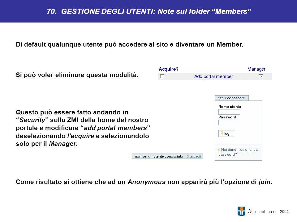© Tecnoteca srl 2004 Di default qualunque utente può accedere al sito e diventare un Member. 70. GESTIONE DEGLI UTENTI: Note sul folder Members Questo
