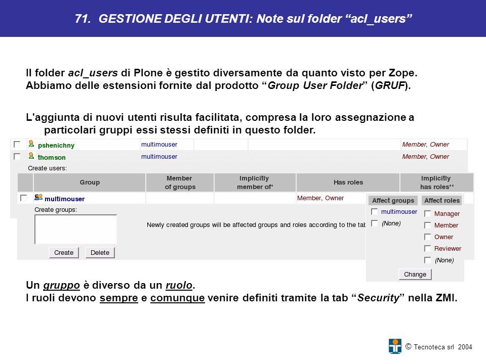 © Tecnoteca srl 2004 Il folder acl_users di Plone è gestito diversamente da quanto visto per Zope. Abbiamo delle estensioni fornite dal prodotto Group