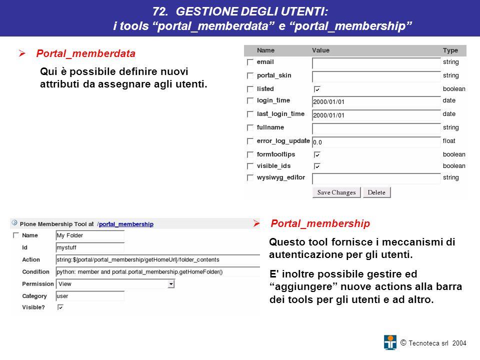 © Tecnoteca srl 2004 Portal_memberdata 72. GESTIONE DEGLI UTENTI: i tools portal_memberdata e portal_membership Questo tool fornisce i meccanismi di a
