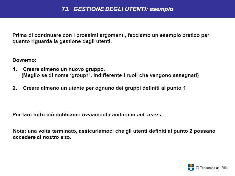 © Tecnoteca srl 2004 73. GESTIONE DEGLI UTENTI: esempio Prima di continuare con i prossimi argomenti, facciamo un esempio pratico per quanto riguarda