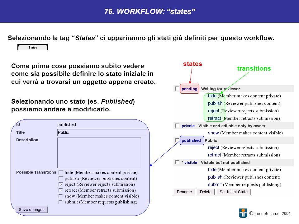© Tecnoteca srl 2004 76. WORKFLOW: states Selezionando la tag States ci appariranno gli stati già definiti per questo workflow. Come prima cosa possia