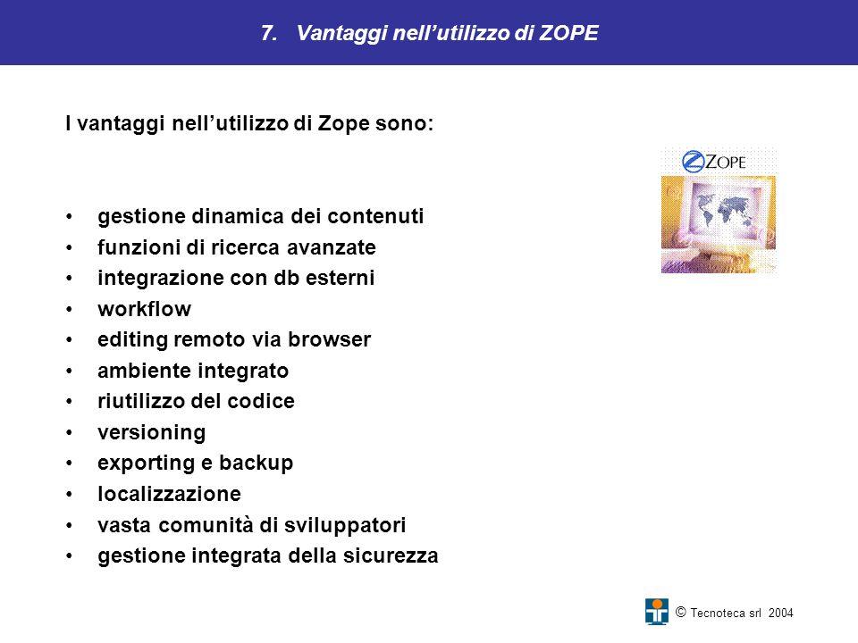 7. Vantaggi nellutilizzo di ZOPE © Tecnoteca srl 2004 I vantaggi nellutilizzo di Zope sono: gestione dinamica dei contenuti funzioni di ricerca avanza