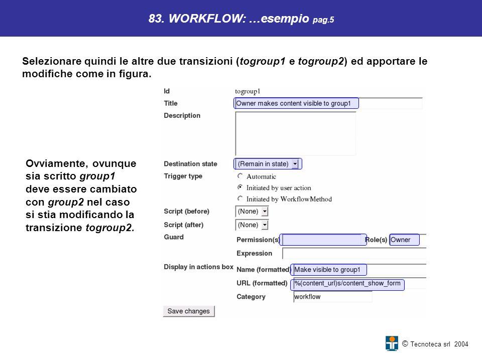 © Tecnoteca srl 2004 83. WORKFLOW: …esempio pag.5 Selezionare quindi le altre due transizioni (togroup1 e togroup2) ed apportare le modifiche come in