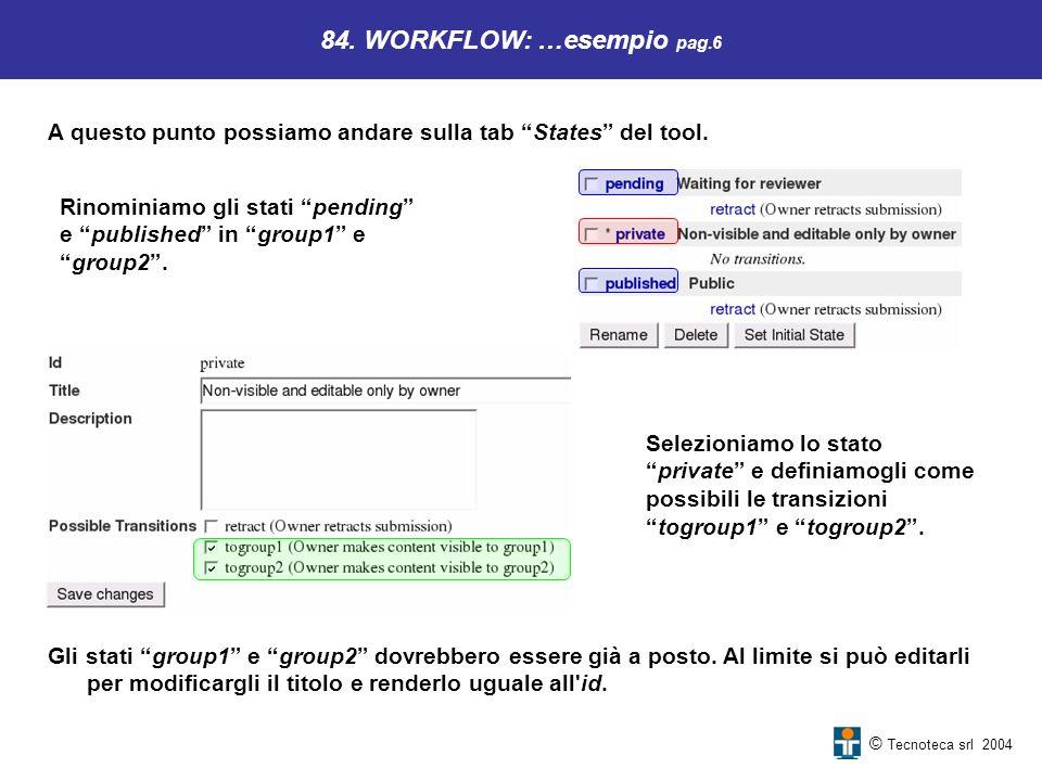 © Tecnoteca srl 2004 84. WORKFLOW: …esempio pag.6 A questo punto possiamo andare sulla tab States del tool. Rinominiamo gli stati pending e published