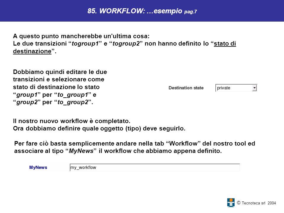 © Tecnoteca srl 2004 85. WORKFLOW: …esempio pag.7 A questo punto mancherebbe un'ultima cosa: Le due transizioni togroup1 e togroup2 non hanno definito