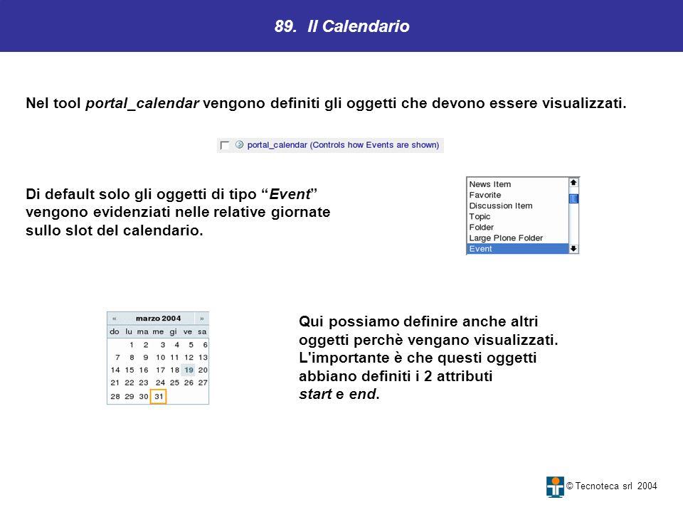 89. Il Calendario © Tecnoteca srl 2004 Nel tool portal_calendar vengono definiti gli oggetti che devono essere visualizzati. Di default solo gli ogget
