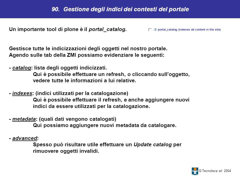 90. Gestione degli indici dei contesti del portale © Tecnoteca srl 2004 Un importante tool di plone è il portal_catalog. Gestisce tutte le indicizzazi