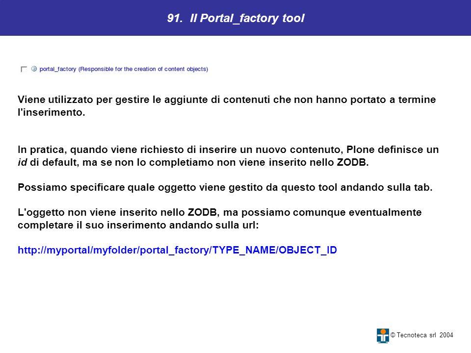 91. Il Portal_factory tool © Tecnoteca srl 2004 Viene utilizzato per gestire le aggiunte di contenuti che non hanno portato a termine l'inserimento. I