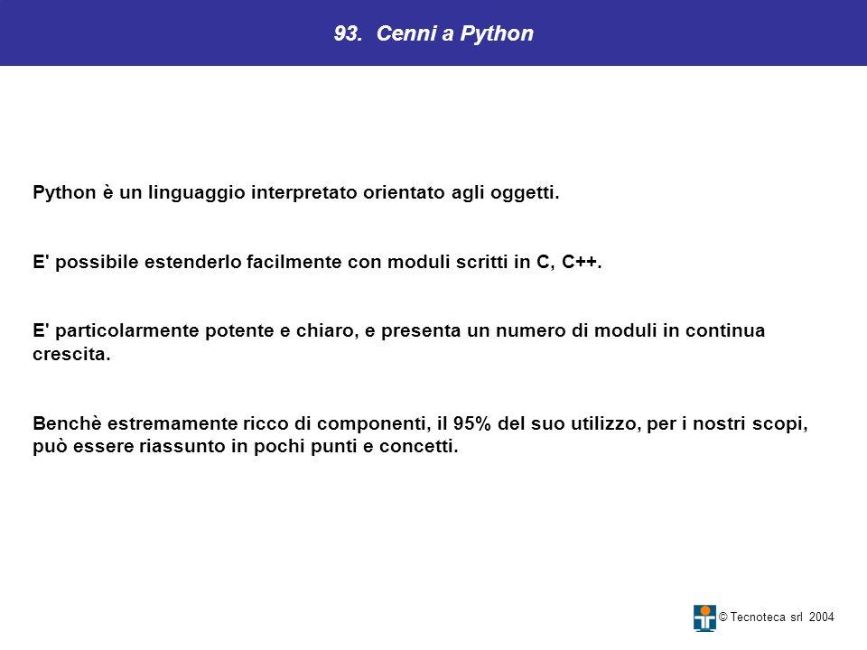 93. Cenni a Python © Tecnoteca srl 2004 Python è un linguaggio interpretato orientato agli oggetti. E' possibile estenderlo facilmente con moduli scri
