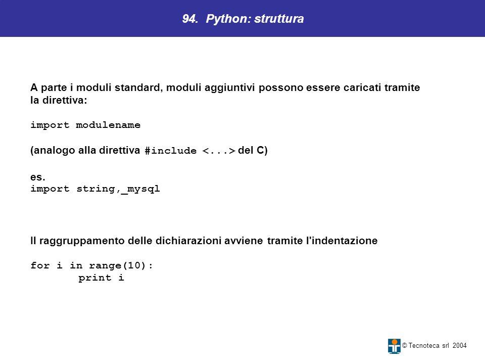 94. Python: struttura © Tecnoteca srl 2004 A parte i moduli standard, moduli aggiuntivi possono essere caricati tramite la direttiva: import modulenam