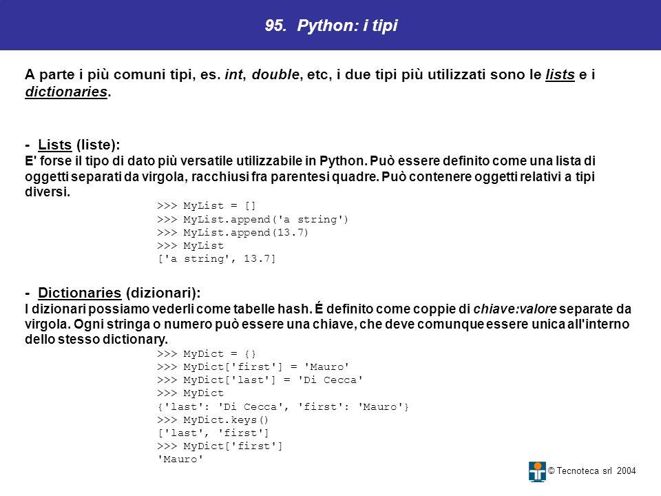 95. Python: i tipi © Tecnoteca srl 2004 A parte i più comuni tipi, es. int, double, etc, i due tipi più utilizzati sono le lists e i dictionaries. - L