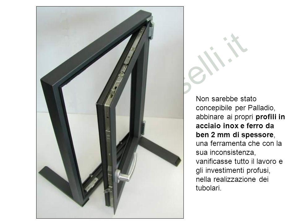 Non sarebbe stato concepibile per Palladio, abbinare ai propri profili in acciaio inox e ferro da ben 2 mm di spessore, una ferramenta che con la sua