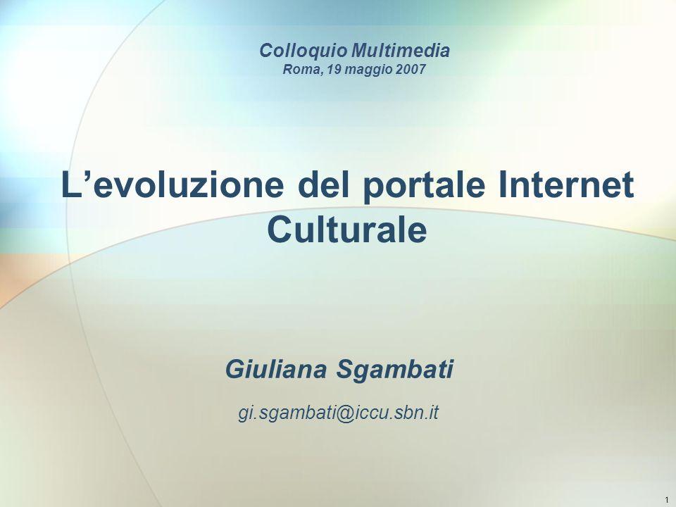 1 Levoluzione del portale Internet Culturale Giuliana Sgambati gi.sgambati@iccu.sbn.it Colloquio Multimedia Roma, 19 maggio 2007