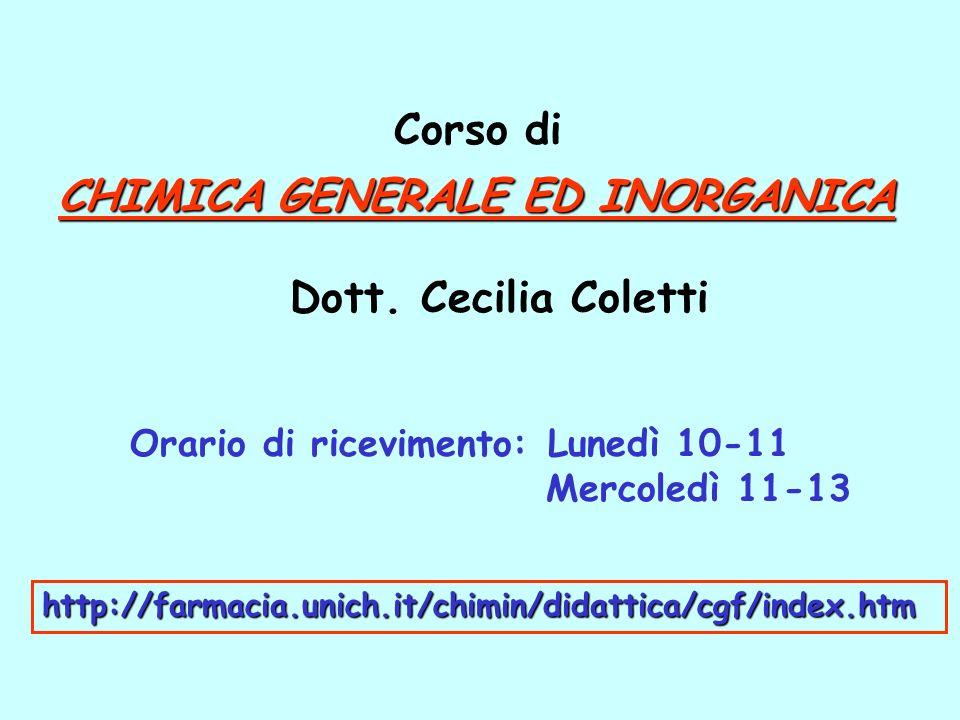 CHIMICA GENERALE ED INORGANICA Dott. Cecilia Coletti Corso di Orario di ricevimento: Lunedì 10-11 Mercoledì 11-13 http://farmacia.unich.it/chimin/dida