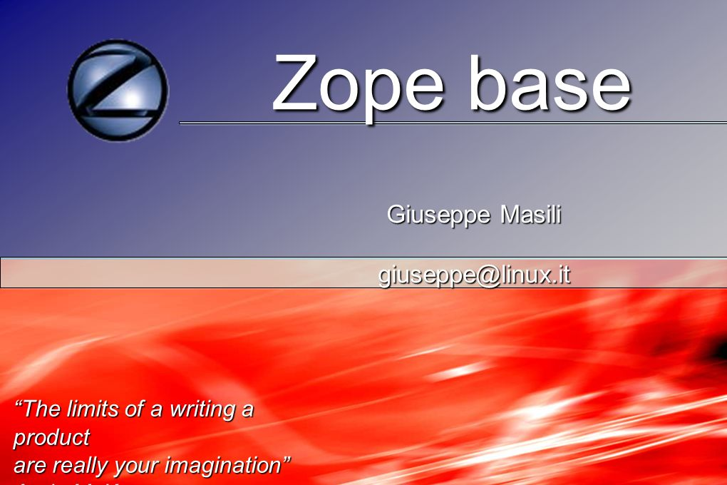 Zope base Zope base Giuseppe Masili Giuseppe Masili giuseppe@linux.it giuseppe@linux.it The limits of a writing a product are really your imagination