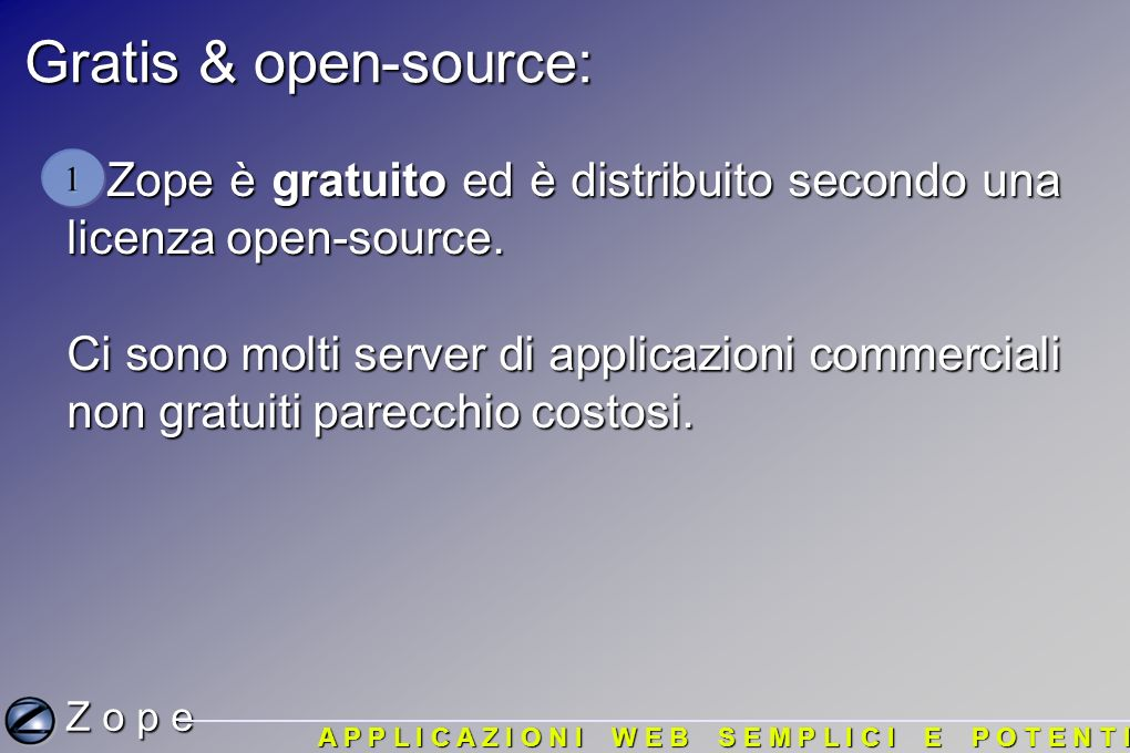 Gratis & open-source: Zope è gratuito ed è distribuito secondo una licenza open-source. Zope è gratuito ed è distribuito secondo una licenza open-sour