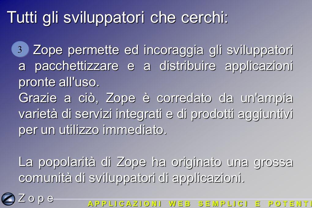 Tutti gli sviluppatori che cerchi: Zope permette ed incoraggia gli sviluppatori a pacchettizzare e a distribuire applicazioni pronte all uso.