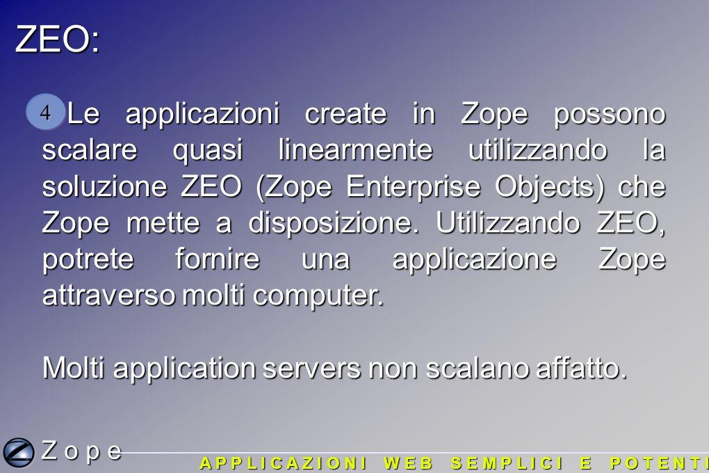 ZEO: Le applicazioni create in Zope possono scalare quasi linearmente utilizzando la soluzione ZEO (Zope Enterprise Objects) che Zope mette a disposizione.