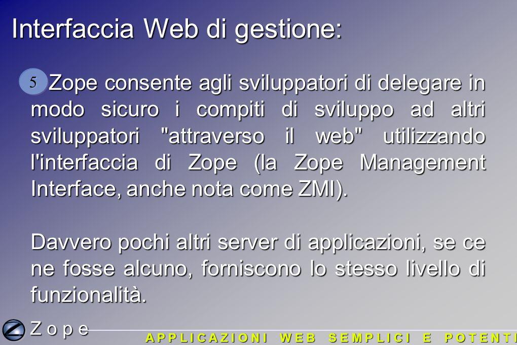 Interfaccia Web di gestione: Zope consente agli sviluppatori di delegare in modo sicuro i compiti di sviluppo ad altri sviluppatori attraverso il web utilizzando l interfaccia di Zope (la Zope Management Interface, anche nota come ZMI).