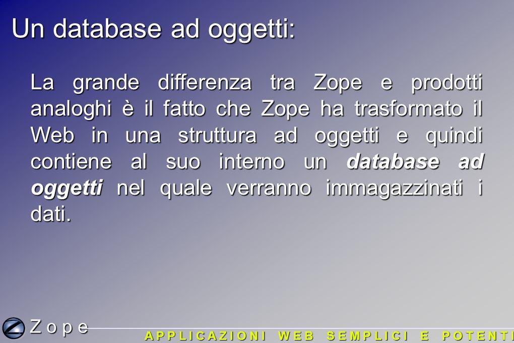 Un database ad oggetti: La grande differenza tra Zope e prodotti analoghi è il fatto che Zope ha trasformato il Web in una struttura ad oggetti e quindi contiene al suo interno un database ad oggetti nel quale verranno immagazzinati i dati.