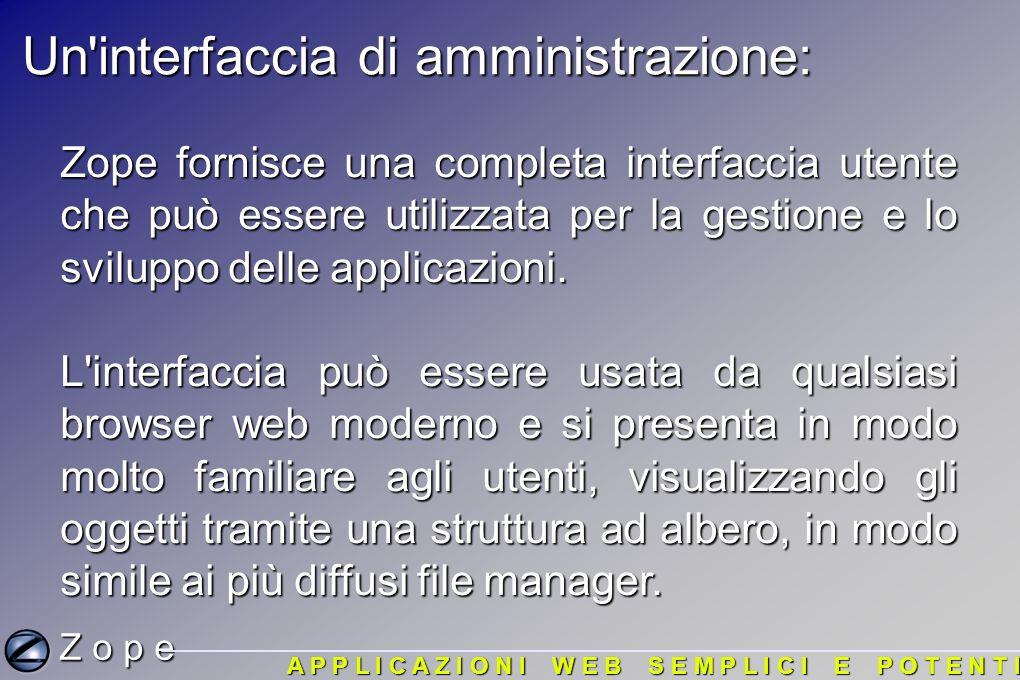 Un interfaccia di amministrazione: Zope fornisce una completa interfaccia utente che può essere utilizzata per la gestione e lo sviluppo delle applicazioni.