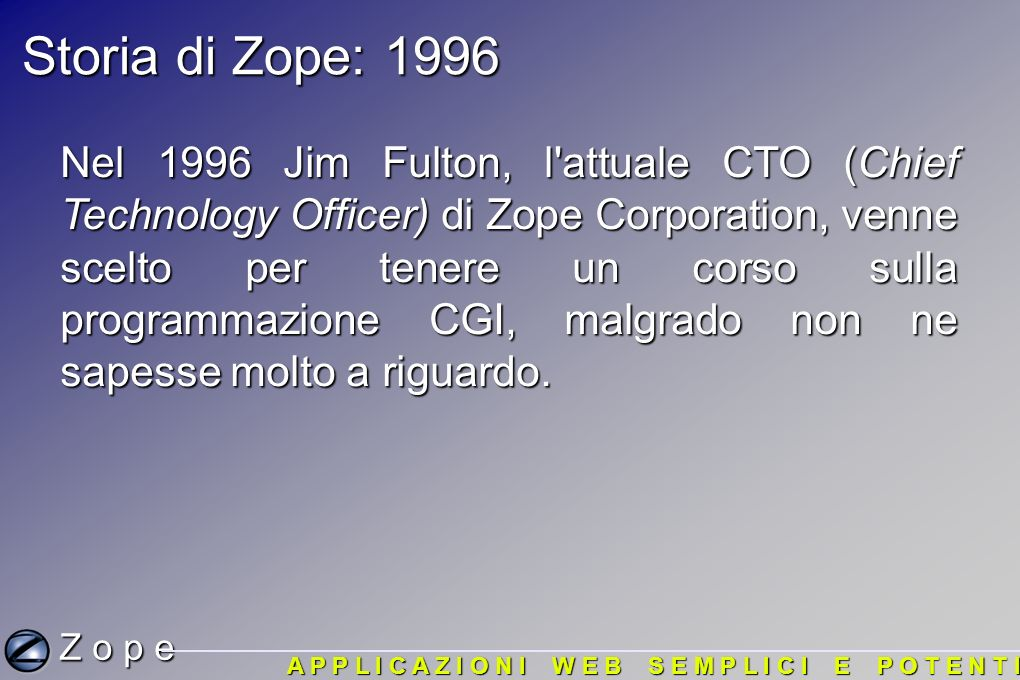 Storia di Zope: 1996 Nel 1996 Jim Fulton, l attuale CTO (Chief Technology Officer) di Zope Corporation, venne scelto per tenere un corso sulla programmazione CGI, malgrado non ne sapesse molto a riguardo.