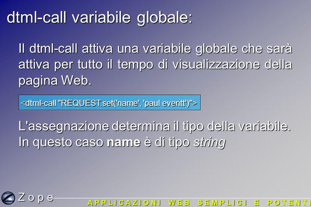dtml-call variabile globale: Z o p e A P P L I C A Z I O N I W E B S E M P L I C I E P O T E N T I Il dtml-call attiva una variabile globale che sarà attiva per tutto il tempo di visualizzazione della pagina Web.